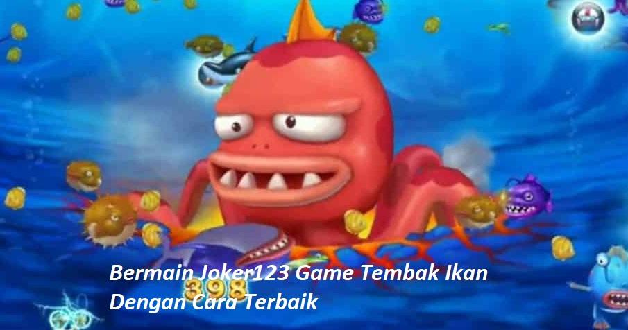 Bermain Joker123 Game Tembak Ikan Dengan Cara Terbaik